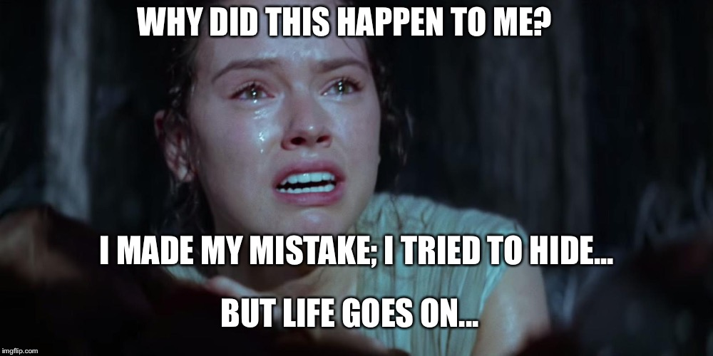 Star Wars Rey Crying | WHY DID THIS HAPPEN TO ME? I MADE MY MISTAKE; I TRIED TO HIDE... BUT LIFE GOES ON... | image tagged in star wars rey crying | made w/ Imgflip meme maker