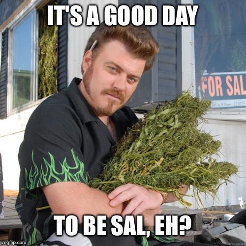 Aw, Gee Thanks Ricky! | IT'S A GOOD DAY TO BE SAL, EH? | image tagged in trailer park boys ricky,trailer park boys,cannabis,marijuana,dank memes | made w/ Imgflip meme maker