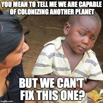 Third World Skeptical Kid Meme | YOU MEAN TO TELL ME WE ARE CAPABLE OF COLONIZING ANOTHER PLANET BUT WE CAN'T FIX THIS ONE? | image tagged in third world skeptical kid,space travel,live on mars,unrealistic expectations | made w/ Imgflip meme maker