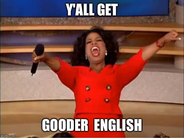 Oprah You Get A Meme | Y'ALL GET GOODER  ENGLISH | image tagged in memes,oprah you get a | made w/ Imgflip meme maker