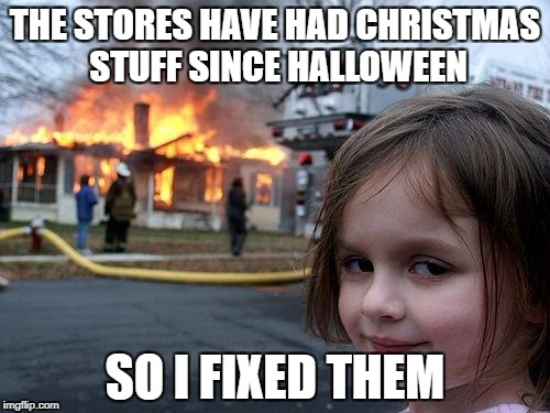 Disaster Girl Meme | THE STORES HAVE HAD CHRISTMAS STUFF SINCE HALLOWEEN SO I FIXED THEM | image tagged in memes,disaster girl | made w/ Imgflip meme maker