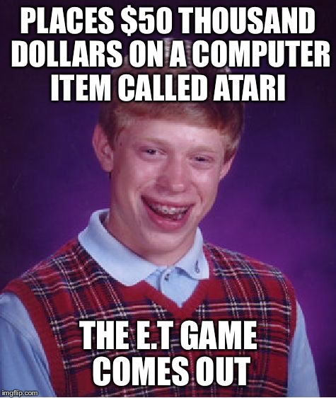 Bad Luck Brian Meme | PLACES $50 THOUSAND DOLLARS ON A COMPUTER ITEM CALLED ATARI THE E.T GAME COMES OUT | image tagged in memes,bad luck brian,atari,et,stock market | made w/ Imgflip meme maker