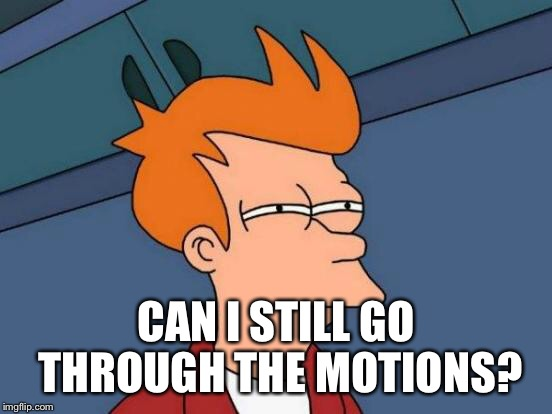 Futurama Fry Meme | CAN I STILL GO THROUGH THE MOTIONS? | image tagged in memes,futurama fry | made w/ Imgflip meme maker