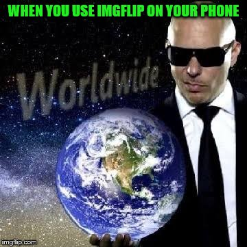 Mr Wide | WHEN YOU USE IMGFLIP ON YOUR PHONE | image tagged in mr worldwide,memes,imgflip | made w/ Imgflip meme maker