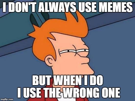 Futurama Fry | I DON'T ALWAYS USE MEMES BUT WHEN I DO I USE THE WRONG ONE | image tagged in memes,futurama fry | made w/ Imgflip meme maker