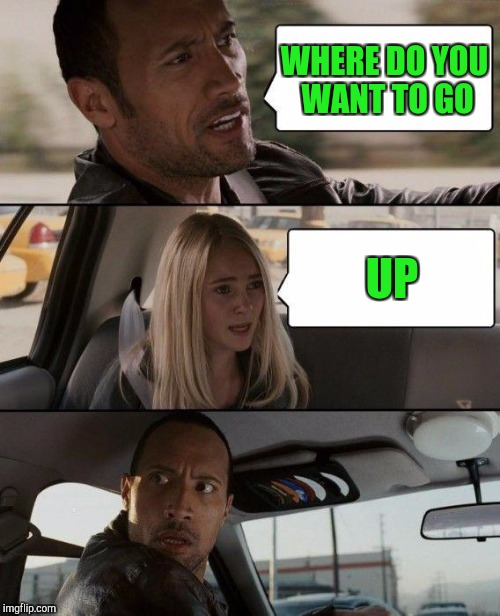 The Rock Driving Meme | WHERE DO YOU WANT TO GO UP | image tagged in memes,the rock driving | made w/ Imgflip meme maker