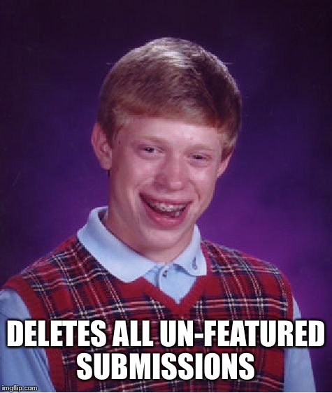Scum | DELETES ALL UN-FEATURED SUBMISSIONS | image tagged in memes,bad luck brian | made w/ Imgflip meme maker