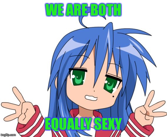 Konata | WE ARE BOTH EQUALLY SEXY | image tagged in konata | made w/ Imgflip meme maker