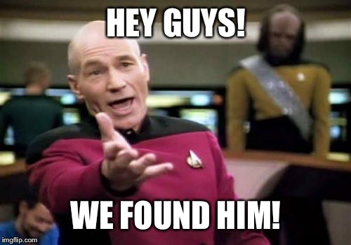 Picard Wtf Meme | HEY GUYS! WE FOUND HIM! | image tagged in memes,picard wtf | made w/ Imgflip meme maker