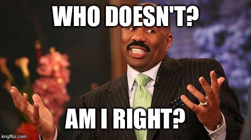 Steve Harvey Meme | WHO DOESN'T? AM I RIGHT? | image tagged in memes,steve harvey | made w/ Imgflip meme maker