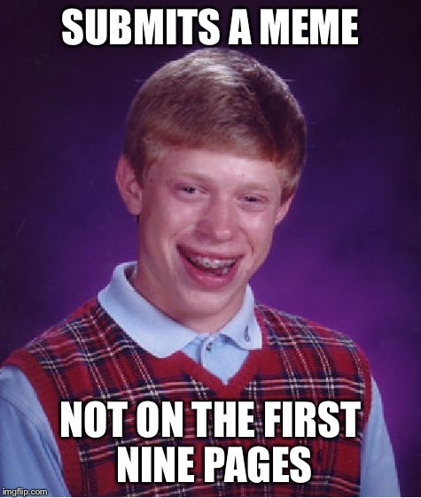 Bad Luck Brian Meme | SUBMITS A MEME NOT ON THE FIRST NINE PAGES | image tagged in memes,bad luck brian | made w/ Imgflip meme maker