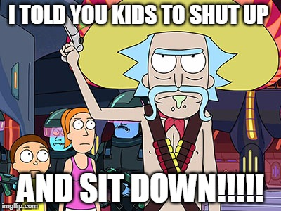 Rick and Morty | I TOLD YOU KIDS TO SHUT UP AND SIT DOWN!!!!! | image tagged in rick and morty | made w/ Imgflip meme maker