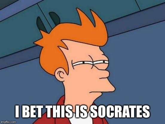 Futurama Fry Meme | I BET THIS IS SOCRATES | image tagged in memes,futurama fry | made w/ Imgflip meme maker