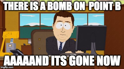 Aaaaand Its Gone Meme | THERE IS A BOMB ON  POINT B AAAAAND ITS GONE NOW | image tagged in memes,aaaaand its gone | made w/ Imgflip meme maker