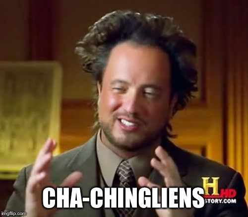 Ancient Aliens Meme | CHA-CHINGLIENS | image tagged in memes,ancient aliens | made w/ Imgflip meme maker