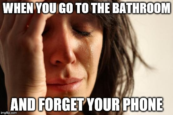 First World Problems Meme | WHEN YOU GO TO THE BATHROOM AND FORGET YOUR PHONE | image tagged in memes,first world problems | made w/ Imgflip meme maker