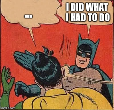 Batman Slapping Robin Meme | ... I DID WHAT I HAD TO DO | image tagged in memes,batman slapping robin | made w/ Imgflip meme maker