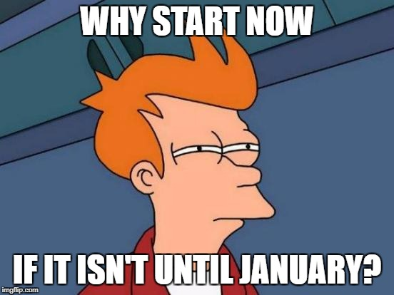 Futurama Fry Meme | WHY START NOW IF IT ISN'T UNTIL JANUARY? | image tagged in memes,futurama fry | made w/ Imgflip meme maker
