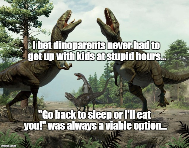 "I bet dinoparents never had to get up with kids at stupid hours... ""Go back to sleep or I'll eat you!"" was always a viable option... 