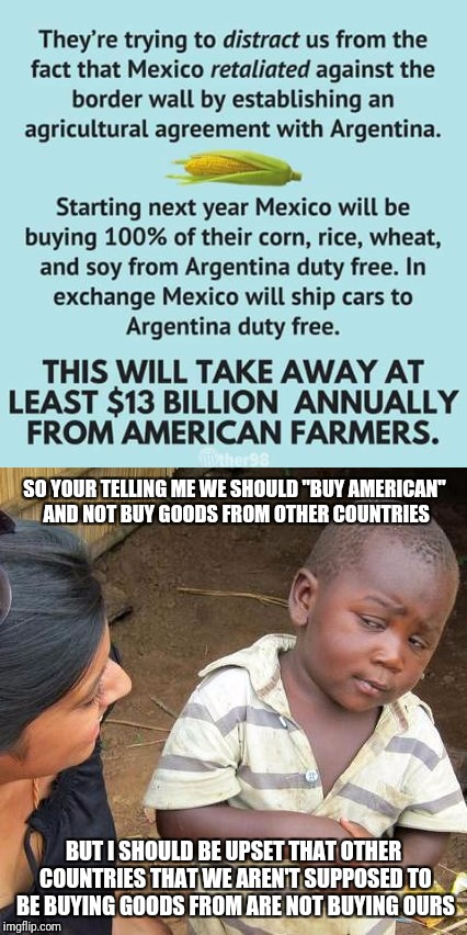 "So, is trade good or not? | SO YOUR TELLING ME WE SHOULD ""BUY AMERICAN"" AND NOT BUY GOODS FROM OTHER COUNTRIES BUT I SHOULD BE UPSET THAT OTHER COUNTRIES THAT WE AREN'T 