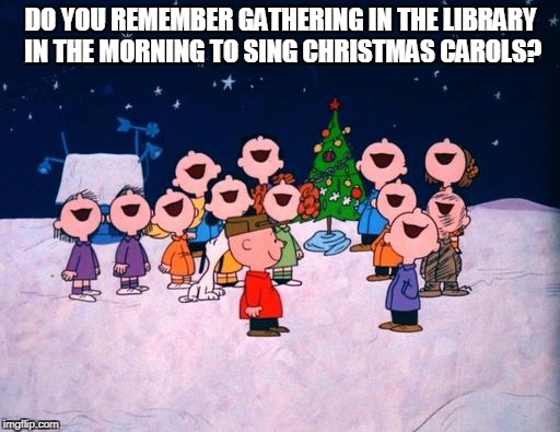 Charlie Brown Christmas  | DO YOU REMEMBER GATHERING IN THE LIBRARY IN THE MORNING TO SING CHRISTMAS CAROLS? | image tagged in charlie brown christmas | made w/ Imgflip meme maker