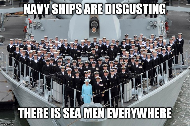 Queen of filth | NAVY SHIPS ARE DISGUSTING THERE IS SEA MEN EVERYWHERE | image tagged in nsfw filth week,memes,navy,semen,military humor,queen elizabeth | made w/ Imgflip meme maker