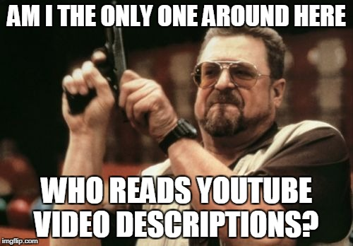 Am I The Only One Around Here Meme | AM I THE ONLY ONE AROUND HERE WHO READS YOUTUBE VIDEO DESCRIPTIONS? | image tagged in memes,am i the only one around here | made w/ Imgflip meme maker