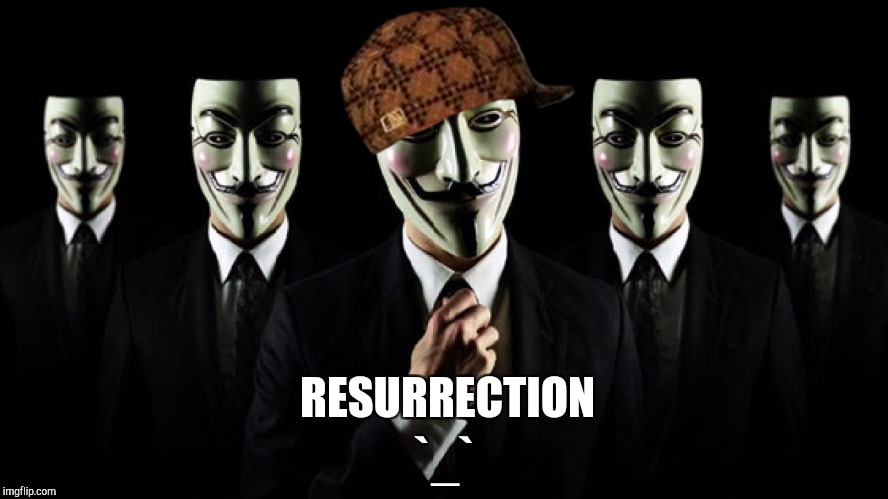 Anonymous is resurrected | RESURRECTION `_` | image tagged in anonymous | made w/ Imgflip meme maker