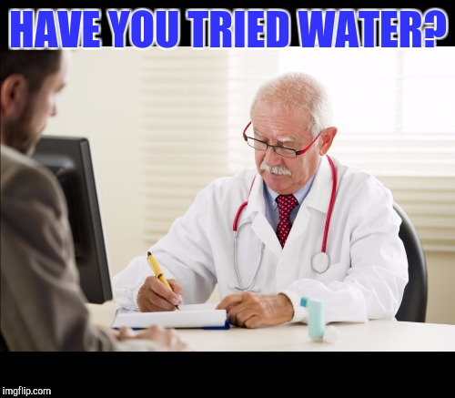 HAVE YOU TRIED WATER? | made w/ Imgflip meme maker