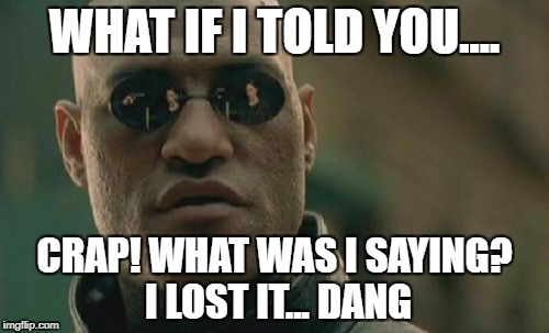 Matrix Morpheus | WHAT IF I TOLD YOU.... CRAP! WHAT WAS I SAYING? I LOST IT... DANG | image tagged in memes,matrix morpheus | made w/ Imgflip meme maker