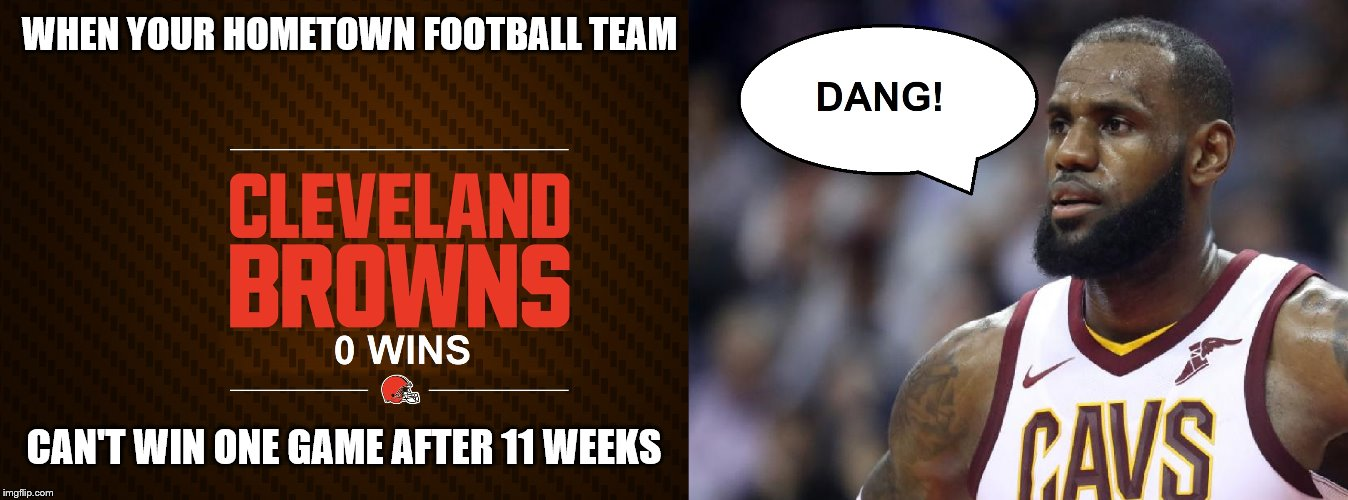OH THEM BROWNS! | WHEN YOUR HOMETOWN FOOTBALL TEAM CAN'T WIN ONE GAME AFTER 11 WEEKS | image tagged in lebron james,cleveland browns,zero,wins | made w/ Imgflip meme maker