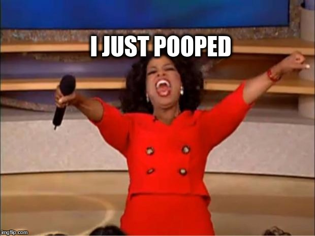 Oprah You Get A Meme | I JUST POOPED | image tagged in memes,oprah you get a | made w/ Imgflip meme maker