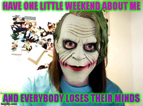 Aww come on you know you want one more meme about her on the front page.. you can admit missing her.. it's ok... | HAVE ONE LITTLE WEEKEND ABOUT ME AND EVERYBODY LOSES THEIR MINDS | image tagged in overly attached girlfriend weekend,joker everyone loses their minds,overly attached girlfriend,cosplay,spooky | made w/ Imgflip meme maker