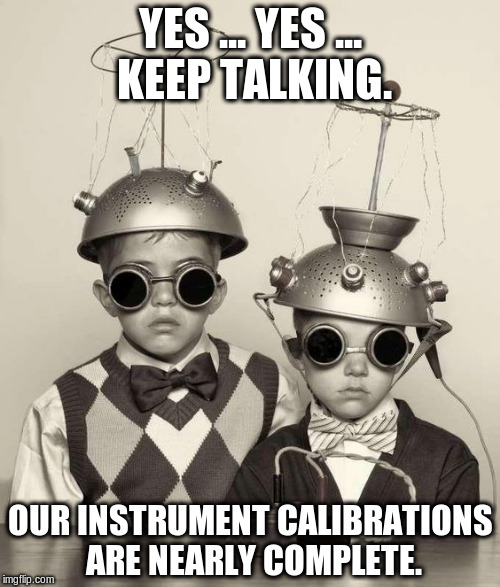 YES ... YES ... KEEP TALKING. OUR INSTRUMENT CALIBRATIONS ARE NEARLY COMPLETE. | image tagged in it's science,bitch | made w/ Imgflip meme maker
