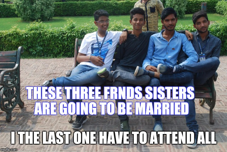 It's for frnds | THESE THREE FRNDS SISTERS ARE GOING TO BE MARRIED I THE LAST ONE HAVE TO ATTEND ALL | image tagged in wedding crashers | made w/ Imgflip meme maker