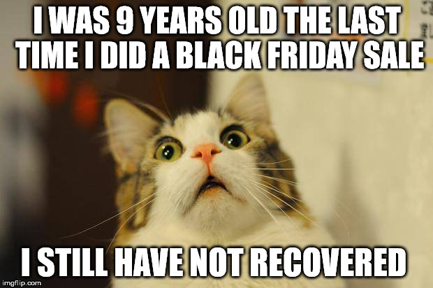 I WAS 9 YEARS OLD THE LAST TIME I DID A BLACK FRIDAY SALE I STILL HAVE NOT RECOVERED | made w/ Imgflip meme maker