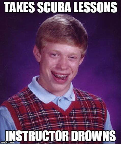 Bad Luck Brian Scuba lessons | TAKES SCUBA LESSONS INSTRUCTOR DROWNS | image tagged in memes,bad luck brian,scuba diving | made w/ Imgflip meme maker