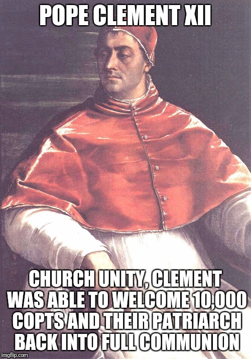 Pope Clement xii | POPE CLEMENT XII CHURCH UNITY, CLEMENT WAS ABLE TO WELCOME 10,000 COPTS AND THEIR PATRIARCH BACK INTO FULL COMMUNION | image tagged in god,jesus,holyspirit,catholic,bible,christians | made w/ Imgflip meme maker