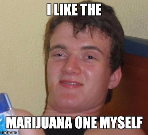 10 Guy Meme | I LIKE THE MARIJUANA ONE MYSELF | image tagged in memes,10 guy | made w/ Imgflip meme maker