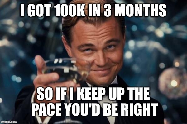 Leonardo Dicaprio Cheers Meme | I GOT 100K IN 3 MONTHS SO IF I KEEP UP THE PACE YOU'D BE RIGHT | image tagged in memes,leonardo dicaprio cheers | made w/ Imgflip meme maker