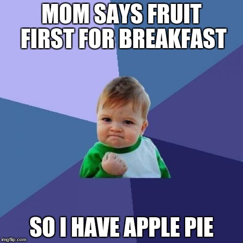 It's still a fruit!  | MOM SAYS FRUIT FIRST FOR BREAKFAST SO I HAVE APPLE PIE | image tagged in pie,success kid,breakfast | made w/ Imgflip meme maker
