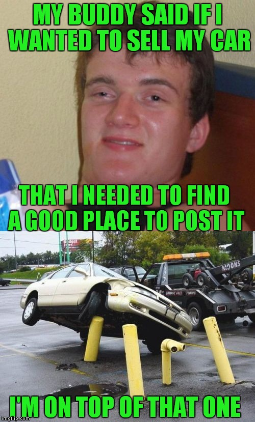 Still safer than craigslist... | MY BUDDY SAID IF I WANTED TO SELL MY CAR THAT I NEEDED TO FIND A GOOD PLACE TO POST IT I'M ON TOP OF THAT ONE | image tagged in 10 guy,posts,car | made w/ Imgflip meme maker