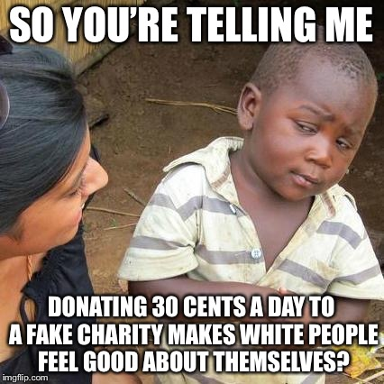 Third World Skeptical Kid Meme | SO YOU'RE TELLING ME DONATING 30 CENTS A DAY TO A FAKE CHARITY MAKES WHITE PEOPLE FEEL GOOD ABOUT THEMSELVES? | image tagged in memes,third world skeptical kid | made w/ Imgflip meme maker