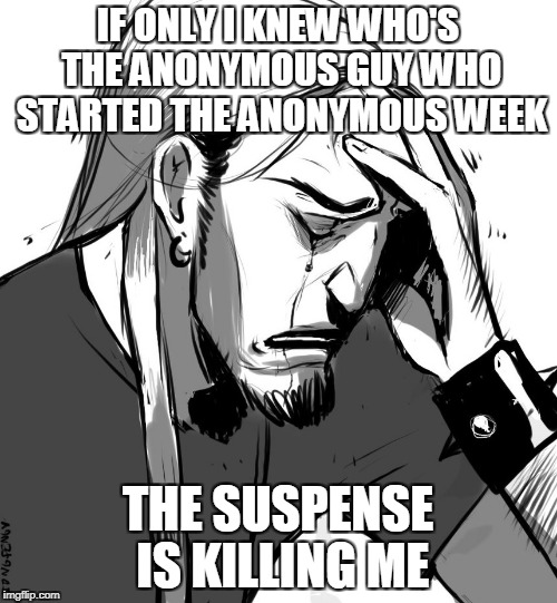 IF ONLY I KNEW WHO'S THE ANONYMOUS GUY WHO STARTED THE ANONYMOUS WEEK THE SUSPENSE IS KILLING ME | made w/ Imgflip meme maker