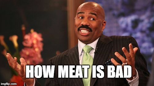 Steve Harvey Meme | HOW MEAT IS BAD | image tagged in memes,steve harvey | made w/ Imgflip meme maker