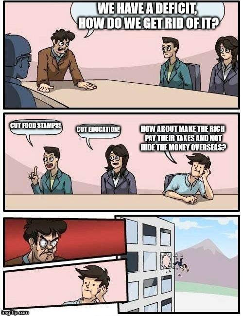 Boardroom Meeting Suggestion Meme | WE HAVE A DEFICIT, HOW DO WE GET RID OF IT? CUT FOOD STAMPS! CUT EDUCATION! HOW ABOUT MAKE THE RICH PAY THEIR TAXES AND NOT HIDE THE MONEY O | image tagged in memes,boardroom meeting suggestion | made w/ Imgflip meme maker