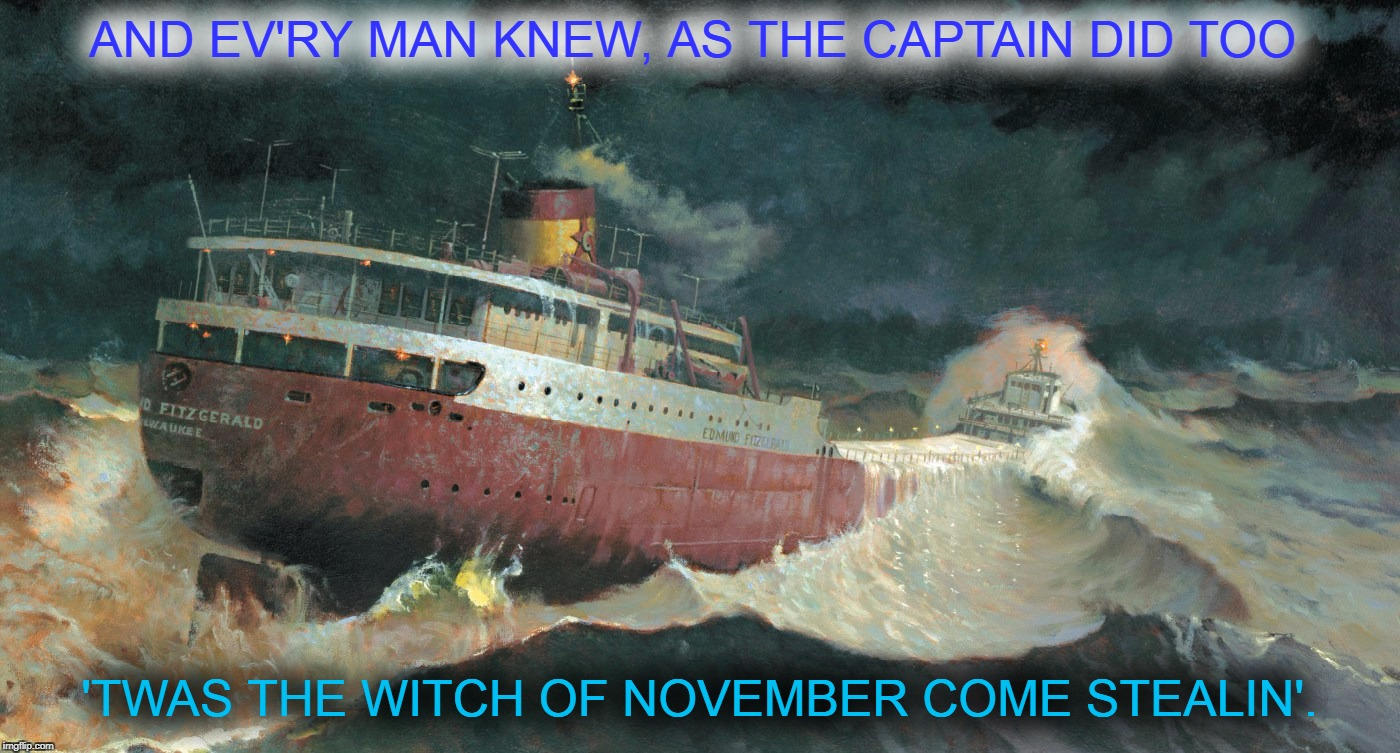 Wreck Of The Edmund Fitzgerald | AND EV'RY MAN KNEW, AS THE CAPTAIN DID TOO 'TWAS THE WITCH OF NOVEMBER COME STEALIN'. | image tagged in gordon lightfoot,wreck of the edmund fitzgerald,lake superior,gitche gumee,when the gales of november come early | made w/ Imgflip meme maker