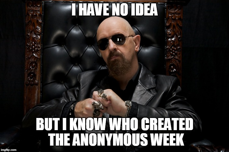 I HAVE NO IDEA BUT I KNOW WHO CREATED THE ANONYMOUS WEEK | made w/ Imgflip meme maker