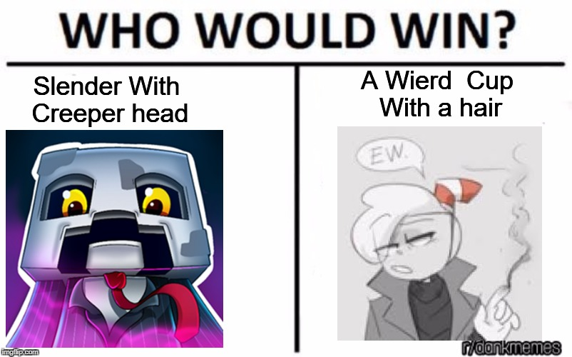 Ew | Slender With Creeper head A Wierd  Cup With a hair | image tagged in who would win,nicsterv,cuphead | made w/ Imgflip meme maker