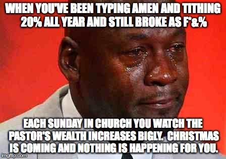 crying michael jordan | WHEN YOU'VE BEEN TYPING AMEN AND TITHING 20% ALL YEAR AND STILL BROKE AS F*&% EACH SUNDAY IN CHURCH YOU WATCH THE PASTOR'S WEALTH INCREASES  | image tagged in crying michael jordan | made w/ Imgflip meme maker